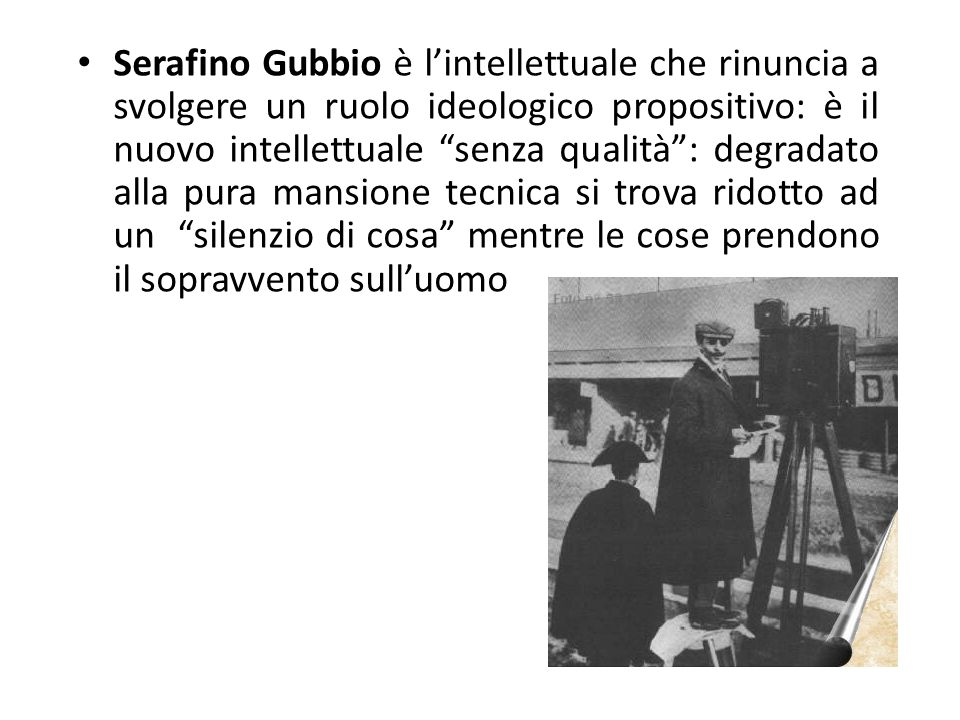 """Serafino Gubbio è l'intellettuale che rinuncia a svolgere un ruolo ideologico propositivo: è il nuovo intellettuale """"senza qualità"""": degradato alla pu"""