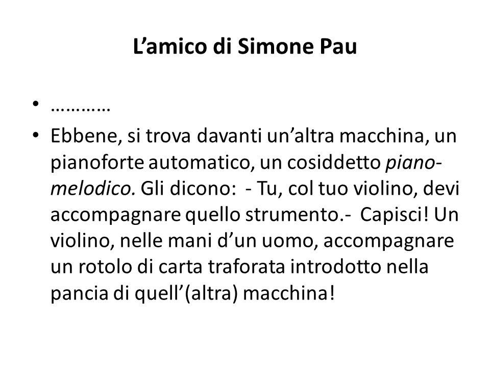 L'amico di Simone Pau ………… Ebbene, si trova davanti un'altra macchina, un pianoforte automatico, un cosiddetto piano- melodico. Gli dicono: - Tu, col