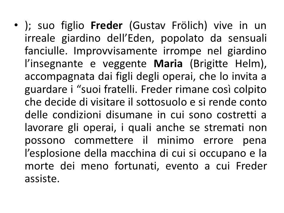 ); suo figlio Freder (Gustav Frölich) vive in un irreale giardino dell'Eden, popolato da sensuali fanciulle. Improvvisamente irrompe nel giardino l'in