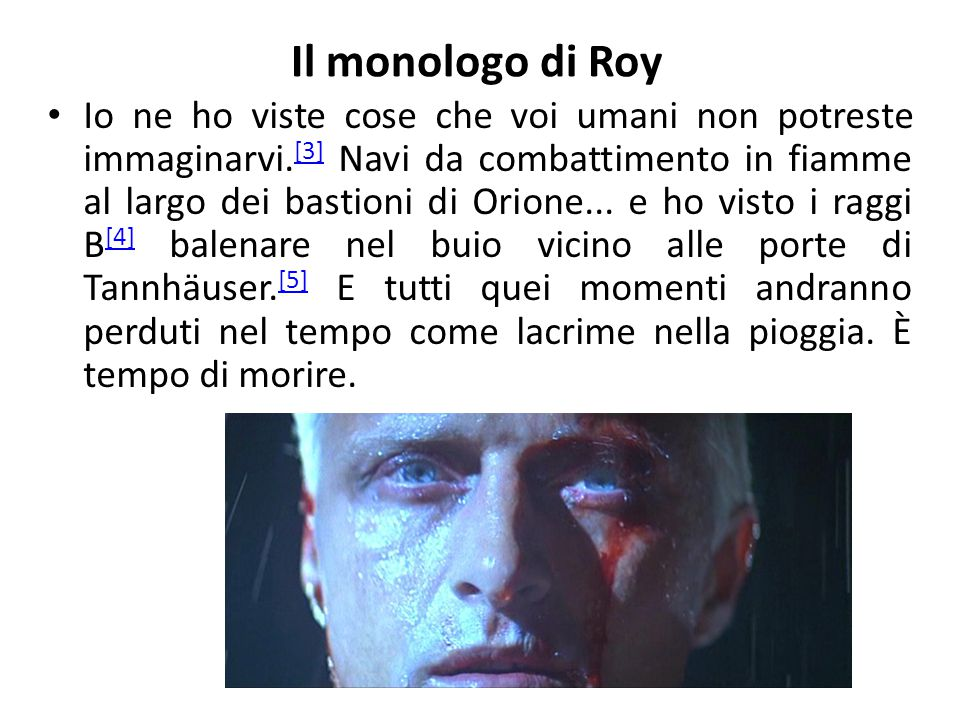 Il monologo di Roy Io ne ho viste cose che voi umani non potreste immaginarvi. [3] Navi da combattimento in fiamme al largo dei bastioni di Orione...