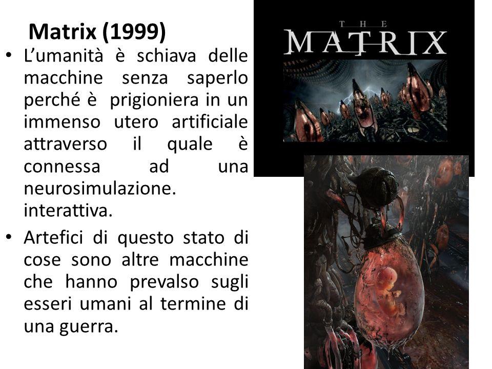 Matrix (1999) L'umanità è schiava delle macchine senza saperlo perché è prigioniera in un immenso utero artificiale attraverso il quale è connessa ad