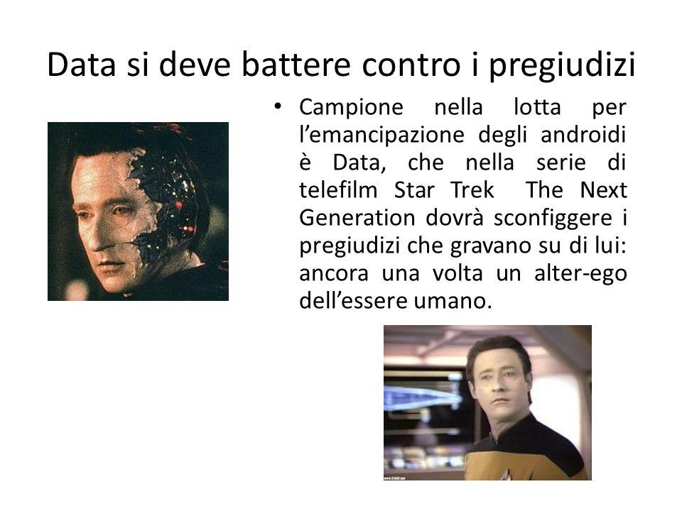 Data si deve battere contro i pregiudizi Campione nella lotta per l'emancipazione degli androidi è Data, che nella serie di telefilm Star Trek The Nex