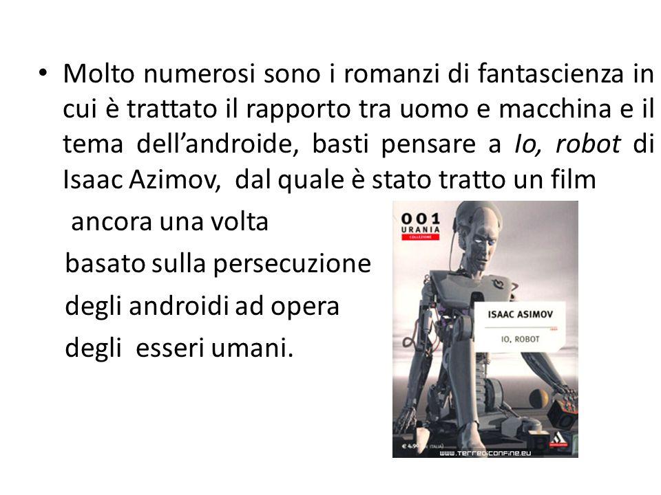 Molto numerosi sono i romanzi di fantascienza in cui è trattato il rapporto tra uomo e macchina e il tema dell'androide, basti pensare a Io, robot di