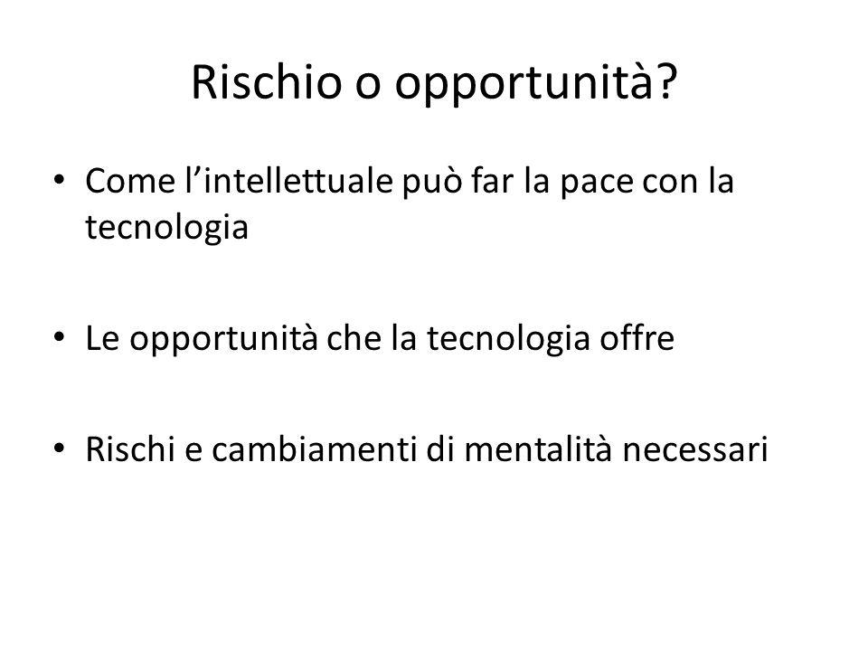 Rischio o opportunità? Come l'intellettuale può far la pace con la tecnologia Le opportunità che la tecnologia offre Rischi e cambiamenti di mentalità