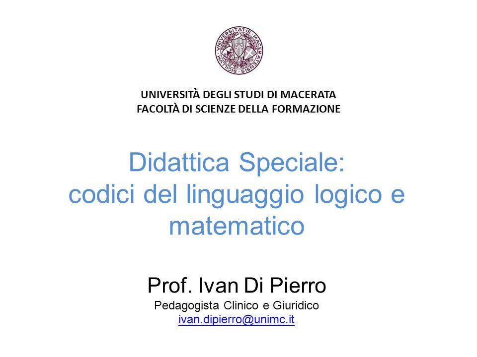 Didattica Speciale: codici del linguaggio logico e matematico Prof. Ivan Di Pierro Pedagogista Clinico e Giuridico ivan.dipierro@unimc.it ivan.dipierr