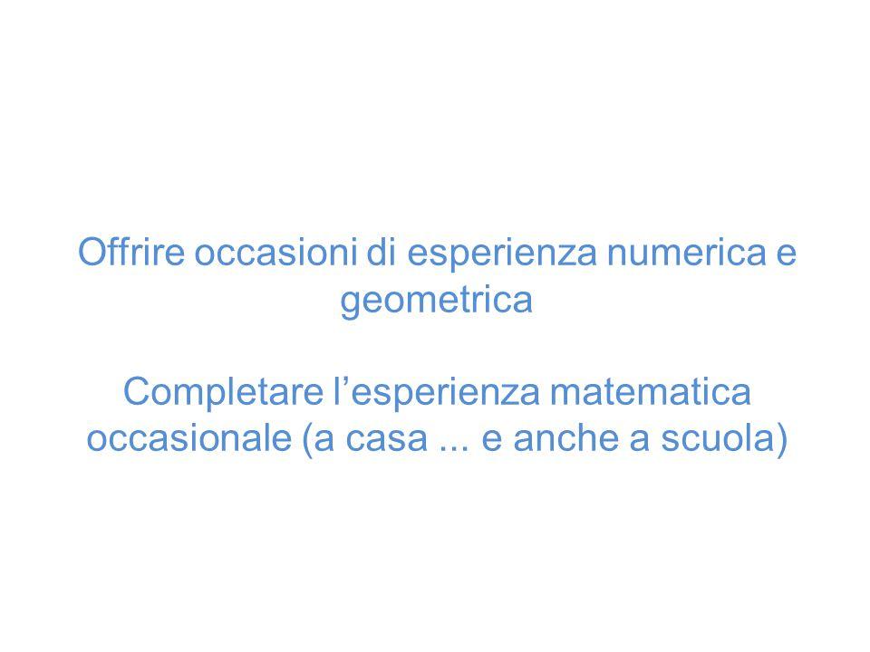 Offrire occasioni di esperienza numerica e geometrica Completare l'esperienza matematica occasionale (a casa... e anche a scuola)