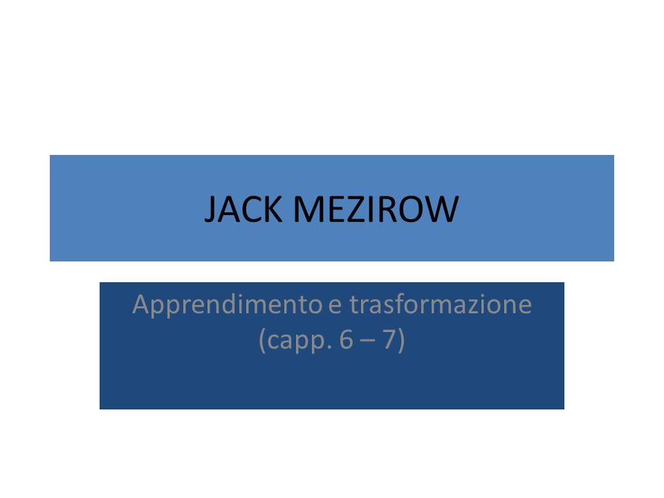 JACK MEZIROW Apprendimento e trasformazione (capp. 6 – 7)