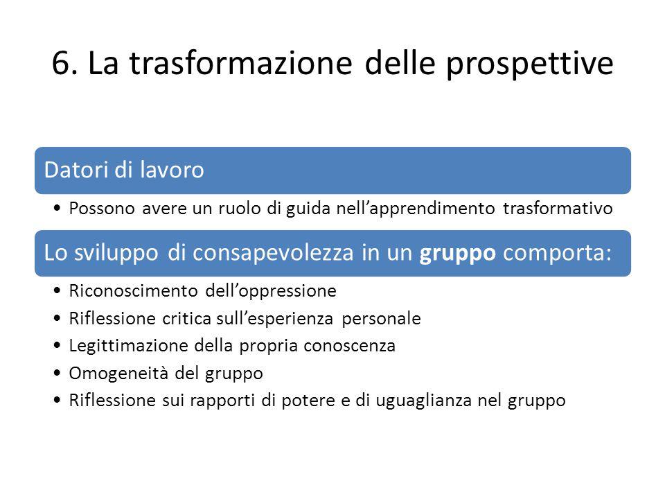 6. La trasformazione delle prospettive Datori di lavoro Possono avere un ruolo di guida nell'apprendimento trasformativo Lo sviluppo di consapevolezza