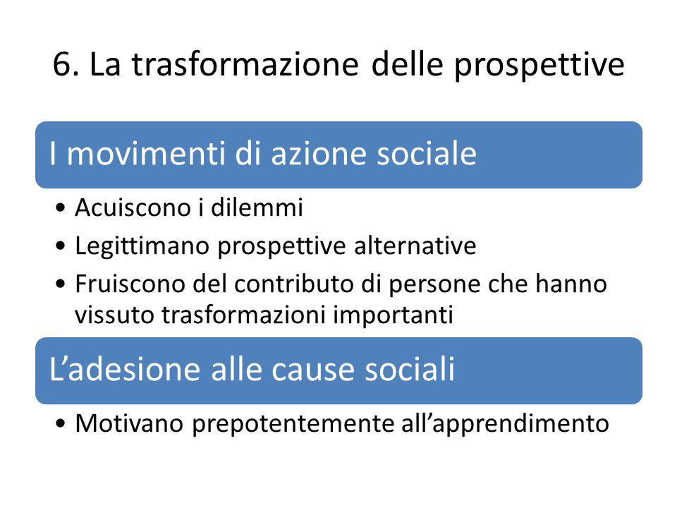 6. La trasformazione delle prospettive I movimenti di azione sociale Acuiscono i dilemmi Legittimano prospettive alternative Fruiscono del contributo