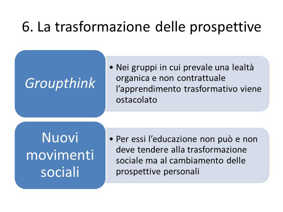 6. La trasformazione delle prospettive Nei gruppi in cui prevale una lealtà organica e non contrattuale l'apprendimento trasformativo viene ostacolato
