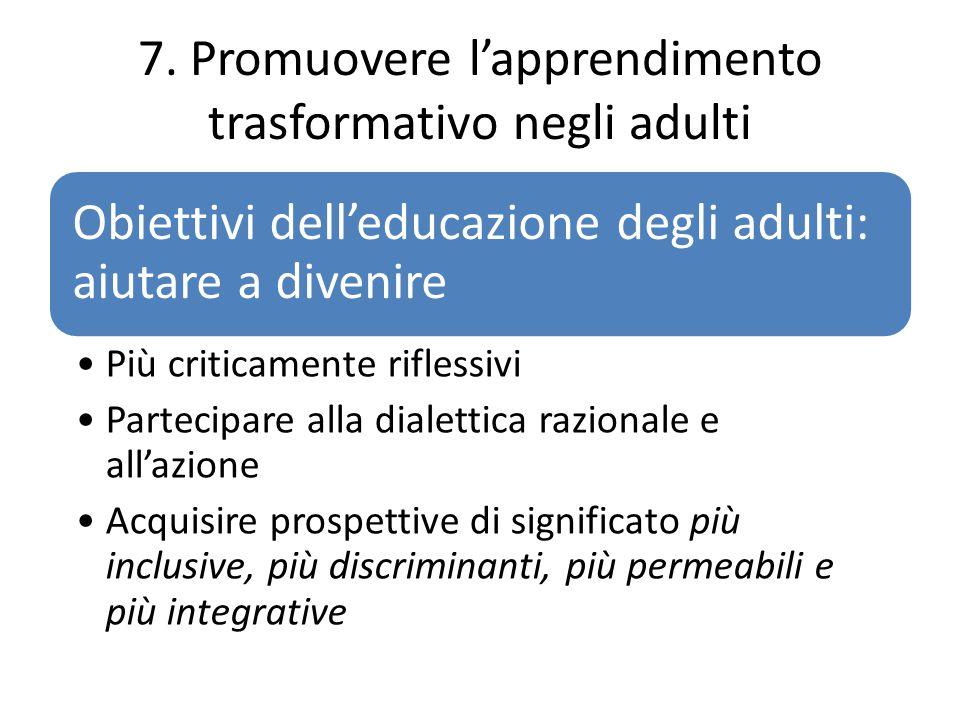 7. Promuovere l'apprendimento trasformativo negli adulti Obiettivi dell'educazione degli adulti: aiutare a divenire Più criticamente riflessivi Partec