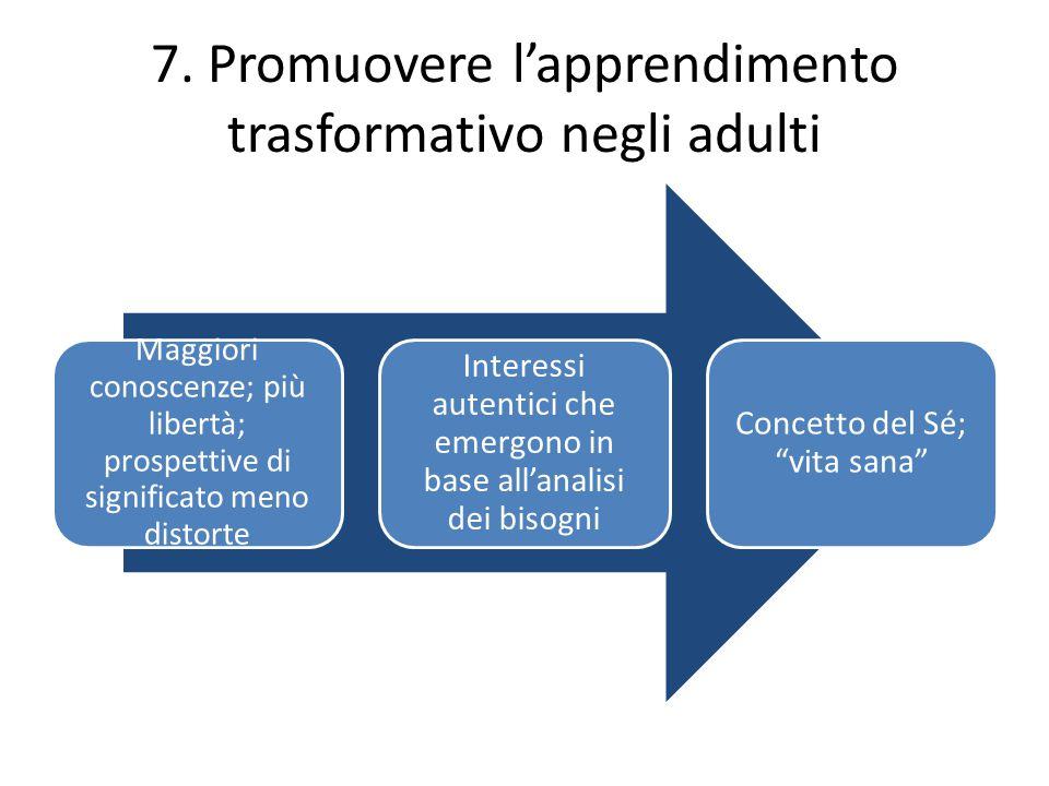 7. Promuovere l'apprendimento trasformativo negli adulti Maggiori conoscenze; più libertà; prospettive di significato meno distorte Interessi autentic