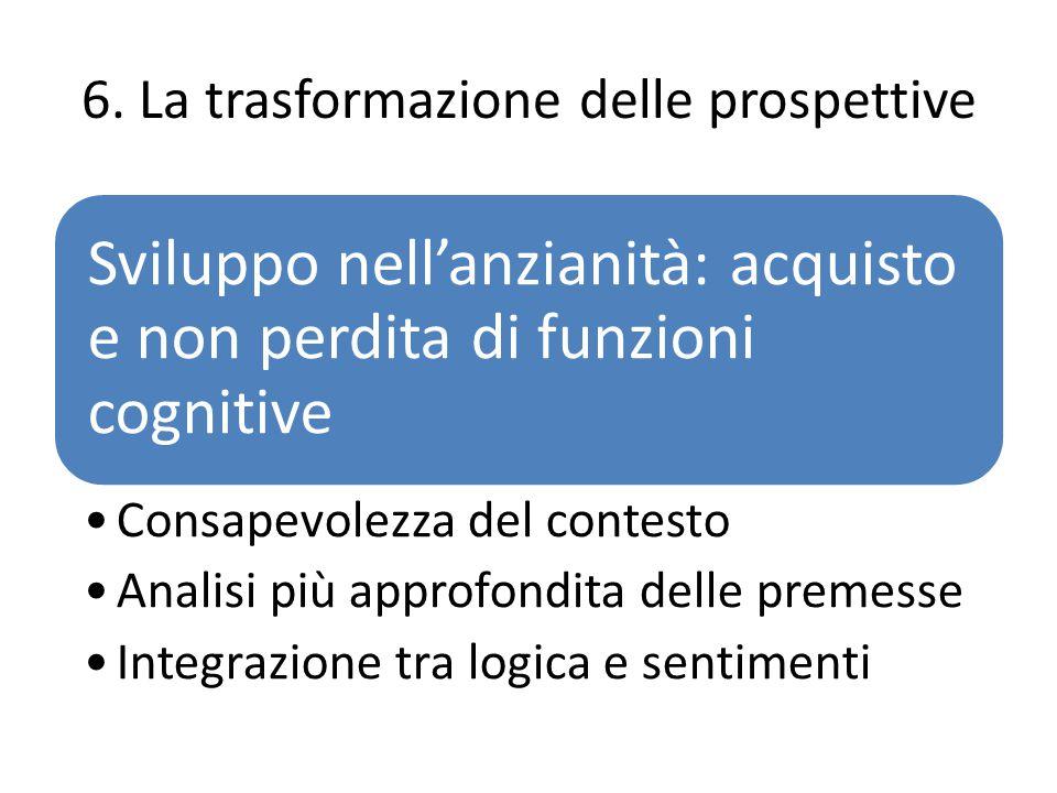 6. La trasformazione delle prospettive Sviluppo nell'anzianità: acquisto e non perdita di funzioni cognitive Consapevolezza del contesto Analisi più a