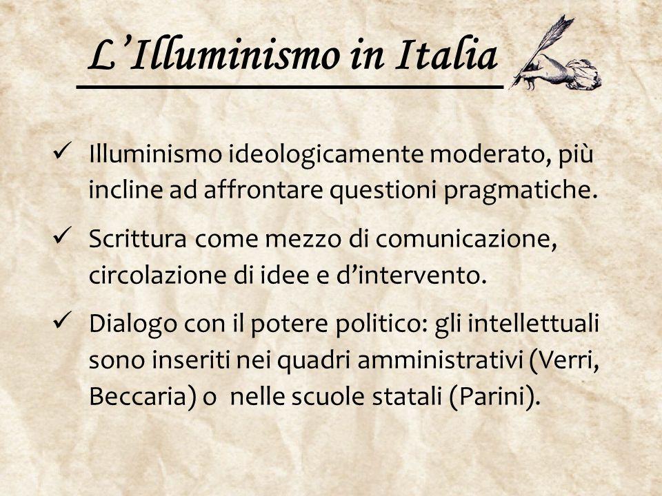 L'Illuminismo in Italia Illuminismo ideologicamente moderato, più incline ad affrontare questioni pragmatiche. Scrittura come mezzo di comunicazione,