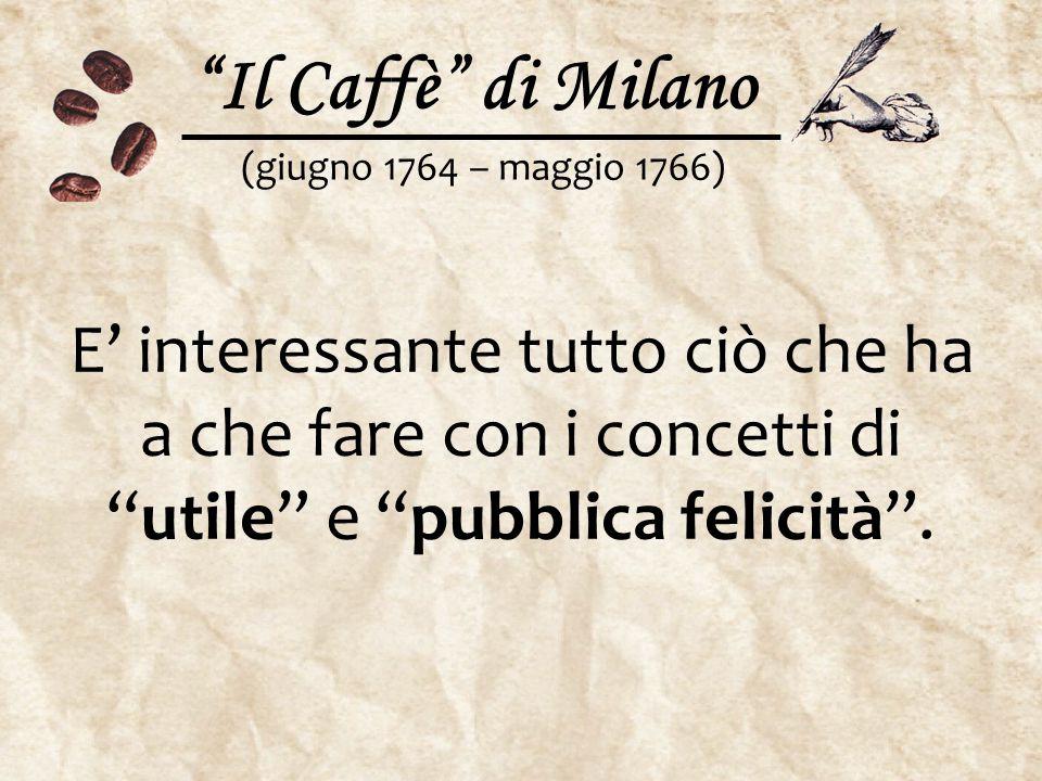 """""""Il Caffè"""" di Milano (giugno 1764 – maggio 1766) E' interessante tutto ciò che ha a che fare con i concetti di """"utile"""" e """"pubblica felicità""""."""