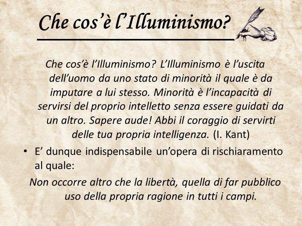 Che cos'è l'Illuminismo? Che cos'è l'Illuminismo? L'Illuminismo è l'uscita dell'uomo da uno stato di minorità il quale è da imputare a lui stesso. Min