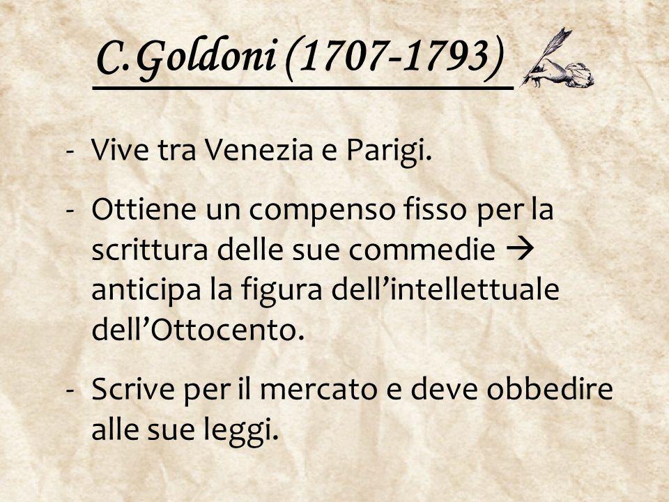 C.Goldoni (1707-1793) -Vive tra Venezia e Parigi. -Ottiene un compenso fisso per la scrittura delle sue commedie  anticipa la figura dell'intellettua