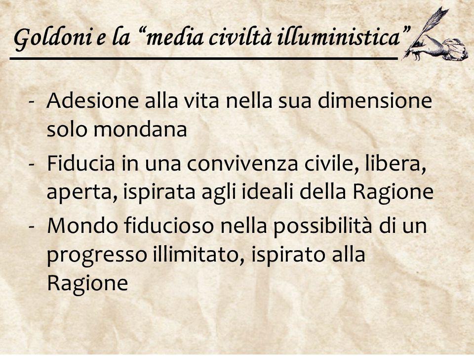 """Goldoni e la """"media civiltà illuministica"""" -Adesione alla vita nella sua dimensione solo mondana -Fiducia in una convivenza civile, libera, aperta, is"""