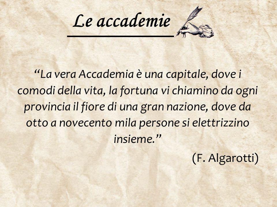 """Le accademie """"La vera Accademia è una capitale, dove i comodi della vita, la fortuna vi chiamino da ogni provincia il fiore di una gran nazione, dove"""