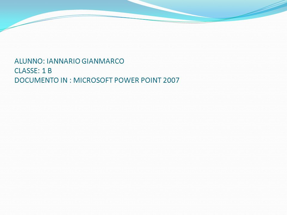 ALUNNO: IANNARIO GIANMARCO CLASSE: 1 B DOCUMENTO IN : MICROSOFT POWER POINT 2007