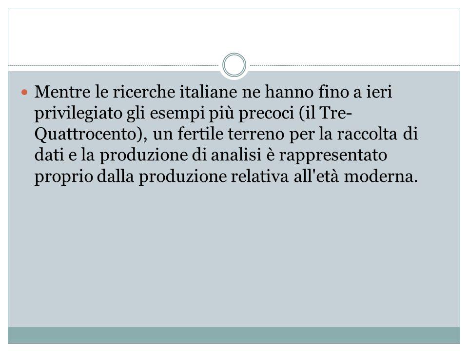 Mentre le ricerche italiane ne hanno fino a ieri privilegiato gli esempi più precoci (il Tre- Quattrocento), un fertile terreno per la raccolta di dat