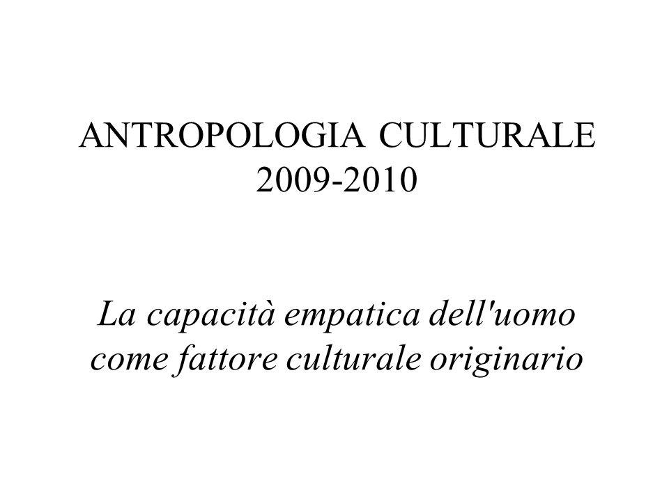 ANTROPOLOGIA CULTURALE 2009-2010 La capacità empatica dell'uomo come fattore culturale originario