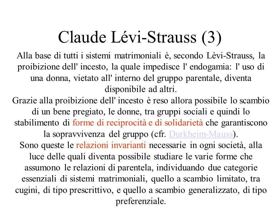 Claude Lévi-Strauss (3) Alla base di tutti i sistemi matrimoniali è, secondo Lèvi-Strauss, la proibizione dell incesto, la quale impedisce l endogamia: l uso di una donna, vietato all interno del gruppo parentale, diventa disponibile ad altri.