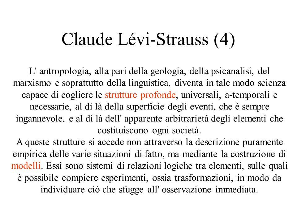 Claude Lévi-Strauss (4) L antropologia, alla pari della geologia, della psicanalisi, del marxismo e soprattutto della linguistica, diventa in tale modo scienza capace di cogliere le strutture profonde, universali, a-temporali e necessarie, al di là della superficie degli eventi, che è sempre ingannevole, e al di là dell apparente arbitrarietà degli elementi che costituiscono ogni società.