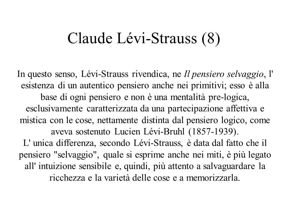 Claude Lévi-Strauss (8) In questo senso, Lévi-Strauss rivendica, ne Il pensiero selvaggio, l esistenza di un autentico pensiero anche nei primitivi; esso è alla base di ogni pensiero e non è una mentalità pre-logica, esclusivamente caratterizzata da una partecipazione affettiva e mistica con le cose, nettamente distinta dal pensiero logico, come aveva sostenuto Lucien Lévi-Bruhl (1857-1939).