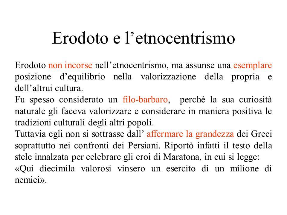 Erodoto e l'etnocentrismo Erodoto non incorse nell'etnocentrismo, ma assunse una esemplare posizione d'equilibrio nella valorizzazione della propria e dell'altrui cultura.