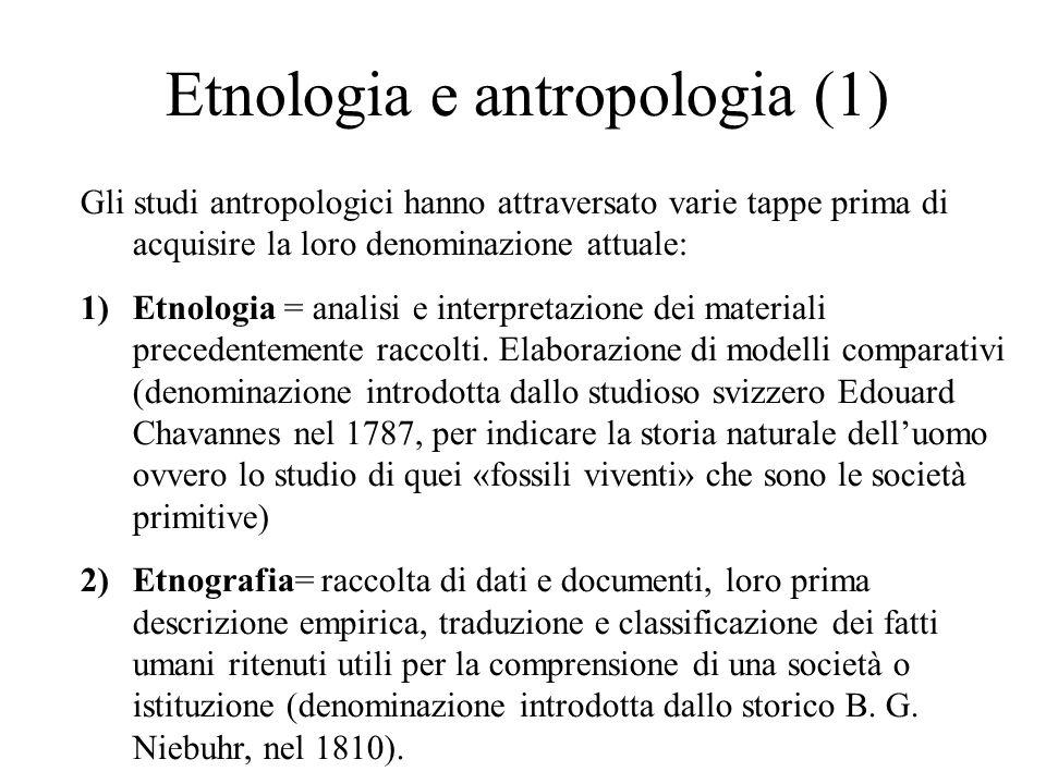 Etnologia e antropologia (1) Gli studi antropologici hanno attraversato varie tappe prima di acquisire la loro denominazione attuale: 1)Etnologia = analisi e interpretazione dei materiali precedentemente raccolti.