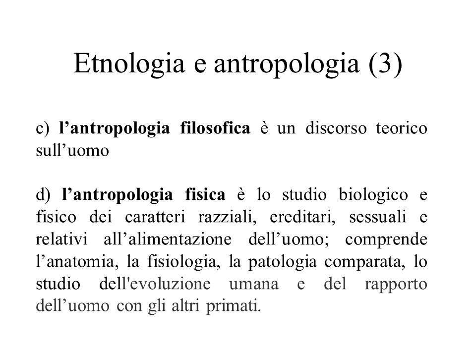Etnologia e antropologia (3) c) l'antropologia filosofica è un discorso teorico sull'uomo d) l'antropologia fisica è lo studio biologico e fisico dei caratteri razziali, ereditari, sessuali e relativi all'alimentazione dell'uomo; comprende l'anatomia, la fisiologia, la patologia comparata, lo studio dell evoluzione umana e del rapporto dell'uomo con gli altri primati.