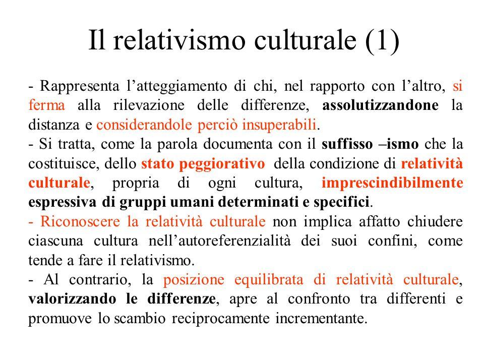 Il relativismo culturale (1) - Rappresenta l'atteggiamento di chi, nel rapporto con l'altro, si ferma alla rilevazione delle differenze, assolutizzandone la distanza e considerandole perciò insuperabili.