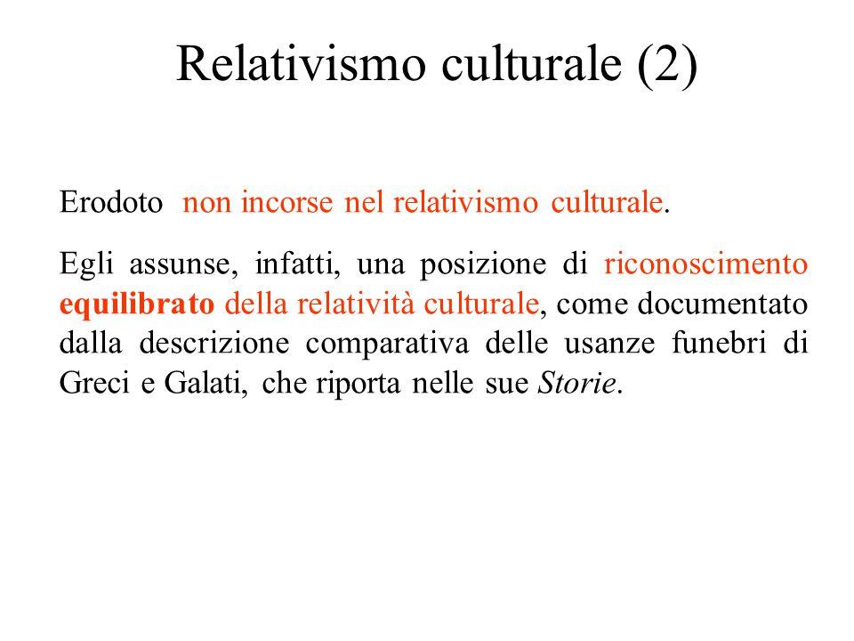 Relativismo culturale (2) Erodoto non incorse nel relativismo culturale. Egli assunse, infatti, una posizione di riconoscimento equilibrato della rela