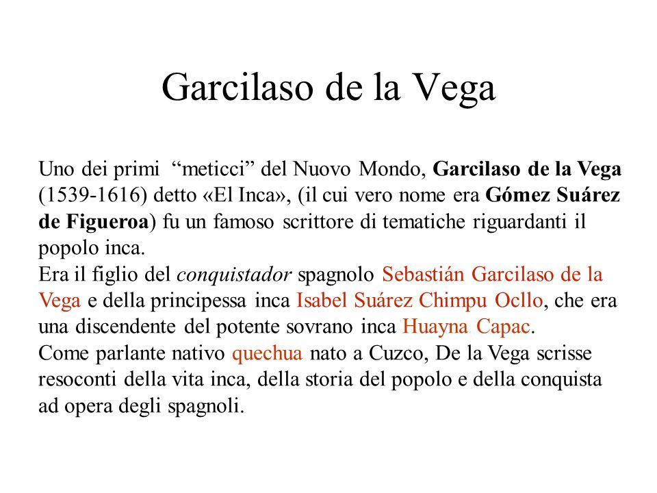 Garcilaso de la Vega Uno dei primi meticci del Nuovo Mondo, Garcilaso de la Vega (1539-1616) detto «El Inca», (il cui vero nome era Gómez Suárez de Figueroa) fu un famoso scrittore di tematiche riguardanti il popolo inca.