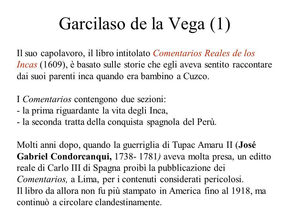 Garcilaso de la Vega (1) Il suo capolavoro, il libro intitolato Comentarios Reales de los Incas (1609), è basato sulle storie che egli aveva sentito raccontare dai suoi parenti inca quando era bambino a Cuzco.