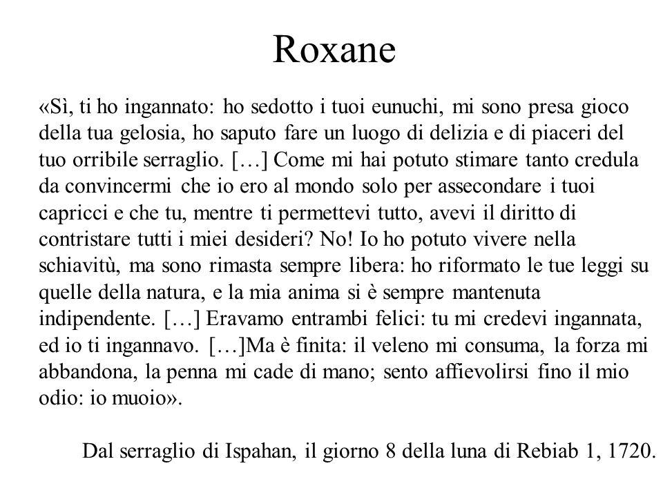 Roxane «Sì, ti ho ingannato: ho sedotto i tuoi eunuchi, mi sono presa gioco della tua gelosia, ho saputo fare un luogo di delizia e di piaceri del tuo