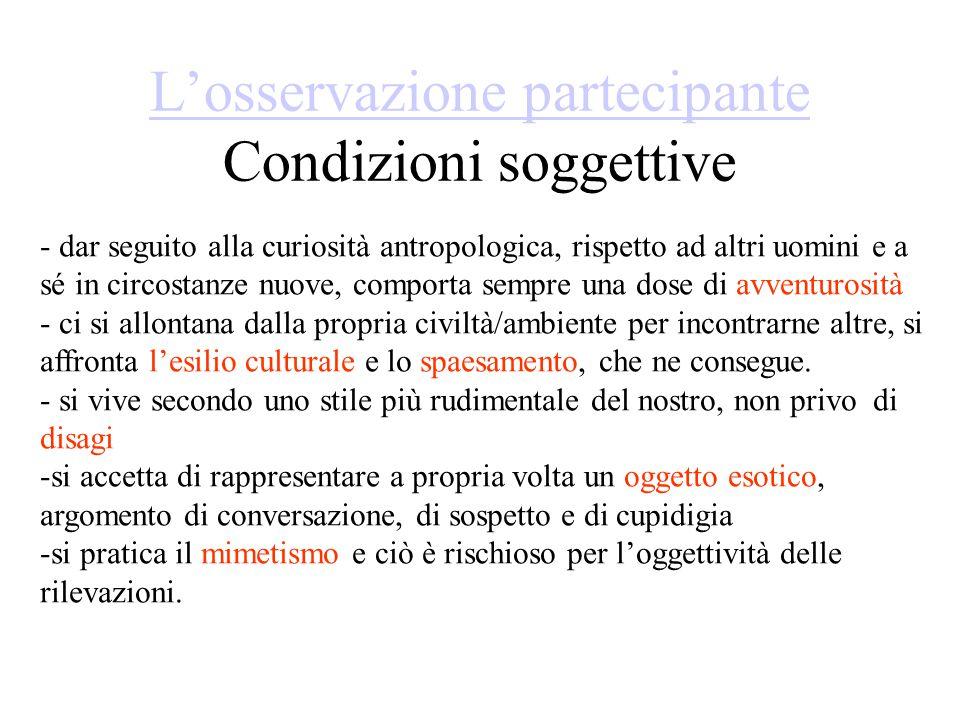L'osservazione partecipante L'osservazione partecipante Condizioni soggettive - dar seguito alla curiosità antropologica, rispetto ad altri uomini e a
