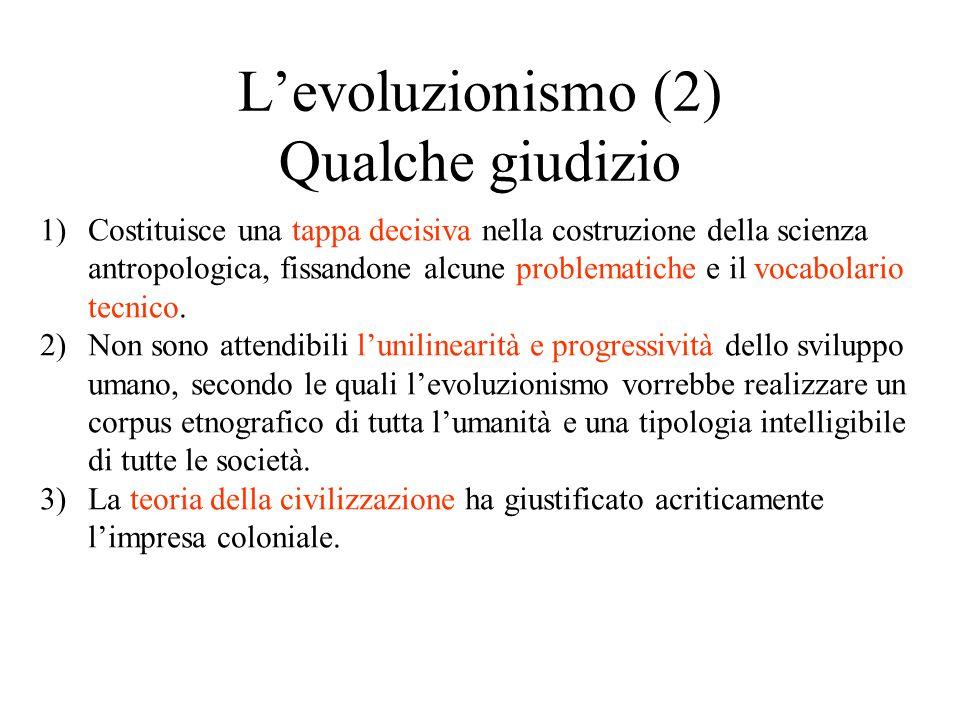 L'evoluzionismo (2) Qualche giudizio 1)Costituisce una tappa decisiva nella costruzione della scienza antropologica, fissandone alcune problematiche e il vocabolario tecnico.