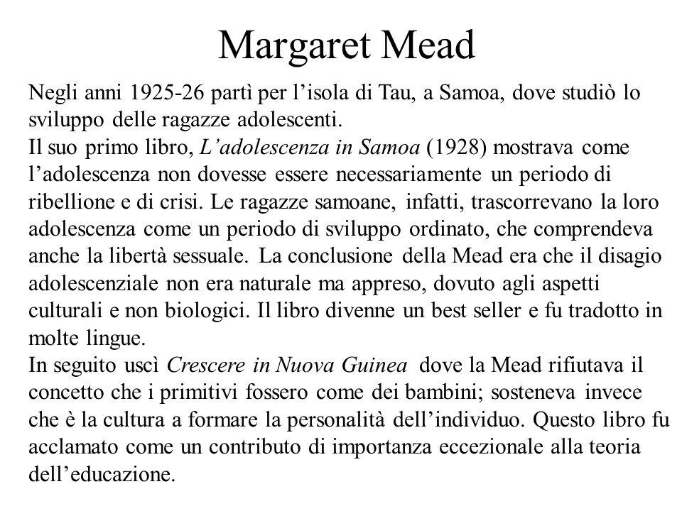 Margaret Mead Negli anni 1925-26 partì per l'isola di Tau, a Samoa, dove studiò lo sviluppo delle ragazze adolescenti. Il suo primo libro, L'adolescen