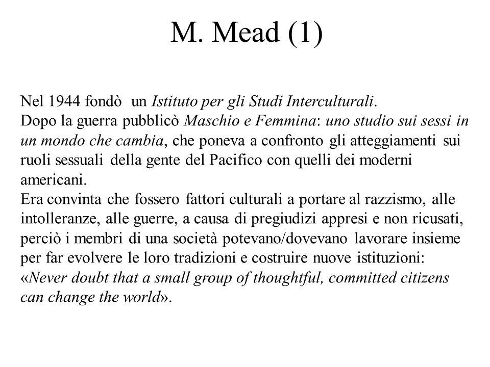 M. Mead (1) Nel 1944 fondò un Istituto per gli Studi Interculturali. Dopo la guerra pubblicò Maschio e Femmina: uno studio sui sessi in un mondo che c