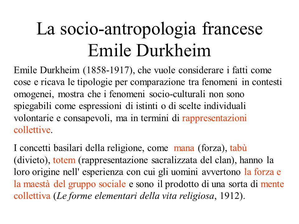 La socio-antropologia francese Emile Durkheim Emile Durkheim (1858-1917), che vuole considerare i fatti come cose e ricava le tipologie per comparazione tra fenomeni in contesti omogenei, mostra che i fenomeni socio-culturali non sono spiegabili come espressioni di istinti o di scelte individuali volontarie e consapevoli, ma in termini di rappresentazioni collettive.