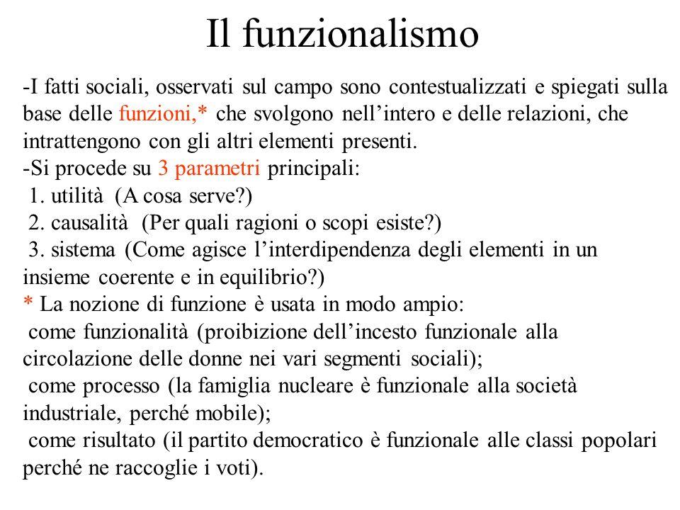 Il funzionalismo -I fatti sociali, osservati sul campo sono contestualizzati e spiegati sulla base delle funzioni,* che svolgono nell'intero e delle relazioni, che intrattengono con gli altri elementi presenti.