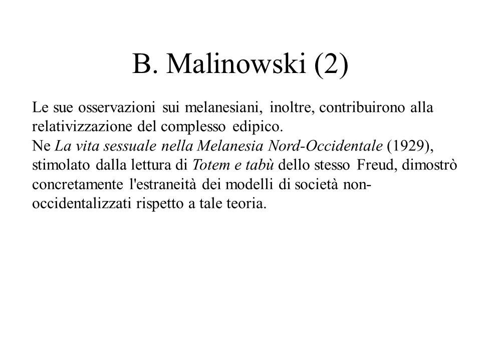 B. Malinowski (2) Le sue osservazioni sui melanesiani, inoltre, contribuirono alla relativizzazione del complesso edipico. Ne La vita sessuale nella M