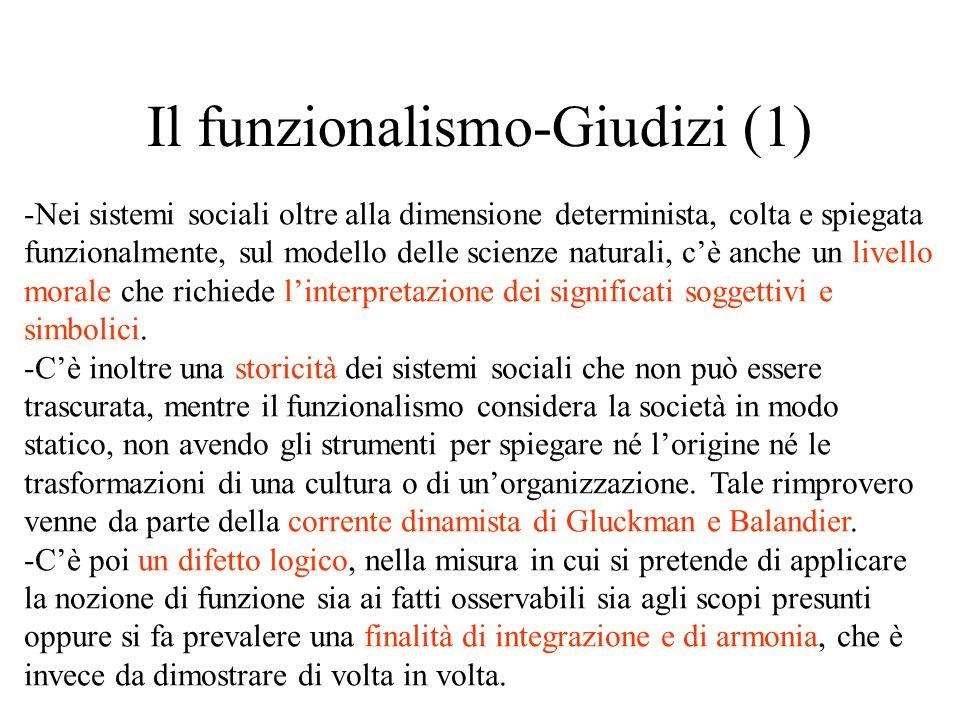 Il funzionalismo-Giudizi (1) -Nei sistemi sociali oltre alla dimensione determinista, colta e spiegata funzionalmente, sul modello delle scienze naturali, c'è anche un livello morale che richiede l'interpretazione dei significati soggettivi e simbolici.
