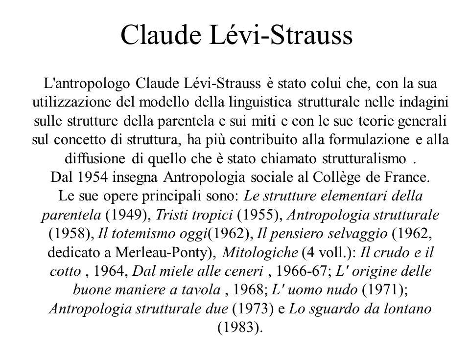 Claude Lévi-Strauss L antropologo Claude Lévi-Strauss è stato colui che, con la sua utilizzazione del modello della linguistica strutturale nelle indagini sulle strutture della parentela e sui miti e con le sue teorie generali sul concetto di struttura, ha più contribuito alla formulazione e alla diffusione di quello che è stato chiamato strutturalismo.