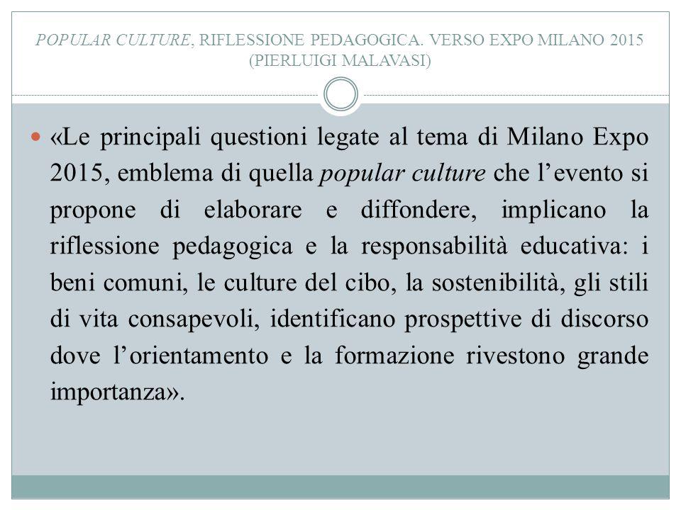 POPULAR CULTURE, RIFLESSIONE PEDAGOGICA. VERSO EXPO MILANO 2015 (PIERLUIGI MALAVASI) «Le principali questioni legate al tema di Milano Expo 2015, embl