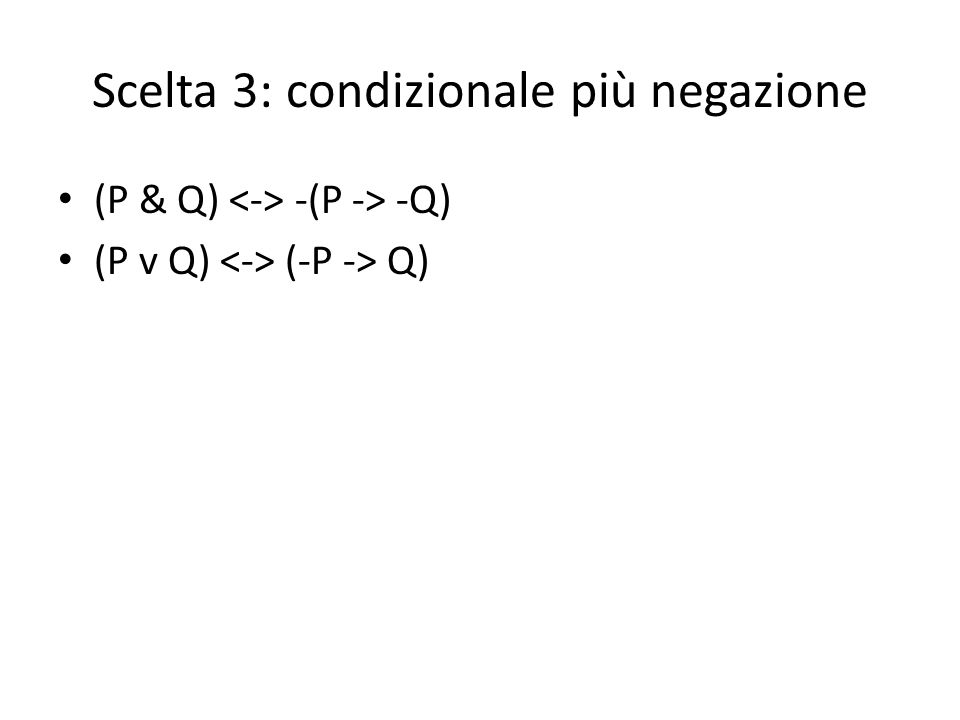 Scelta 3: condizionale più negazione (P & Q) -(P -> -Q) (P v Q) (-P -> Q)