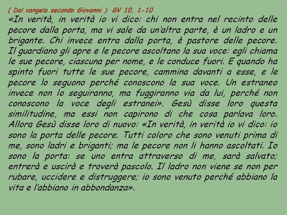 ( Dal vangelo secondo Giovanni ) GV 10, 1-10 «In verità, in verità io vi dico: chi non entra nel recinto delle pecore dalla porta, ma vi sale da un'al