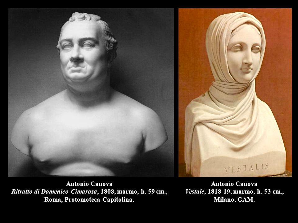 Antonio Canova Ritratto di Domenico Cimarosa, 1808, marmo, h. 59 cm., Roma, Protomoteca Capitolina. Antonio Canova Vestale, 1818-19, marmo, h. 53 cm.,